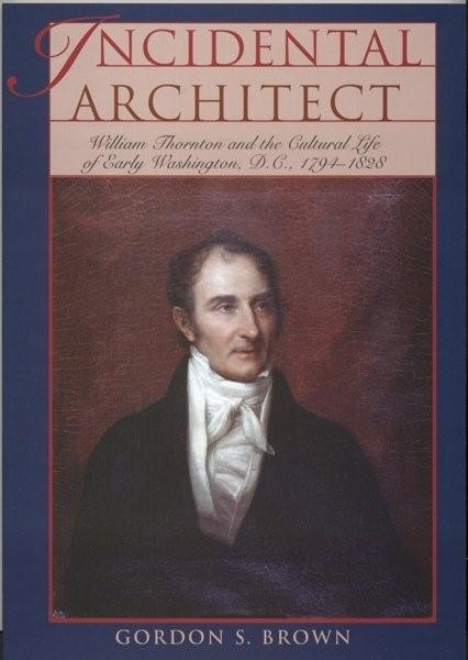 Incidental Architect -- Wm. Thornton and the Cultural Life of Early Washington